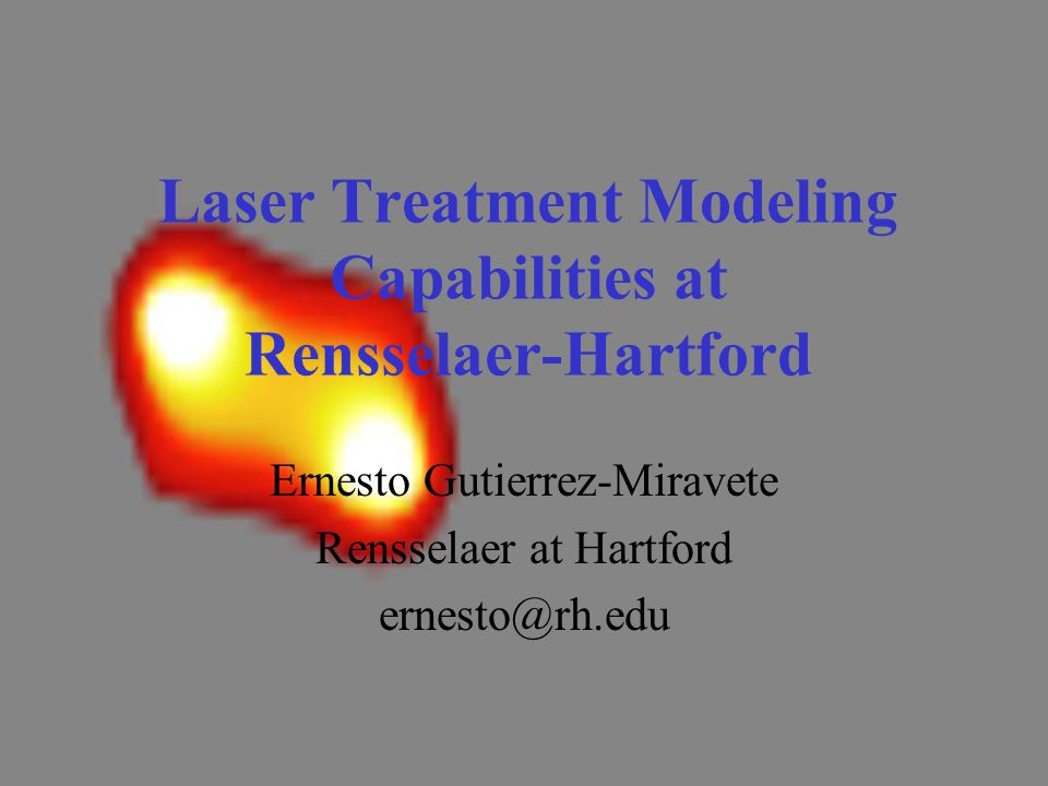Laser Treatment Modeling Capabilities at Rensselaer-Hartford Ernesto Gutierrez-Miravete Rensselaer at Hartford