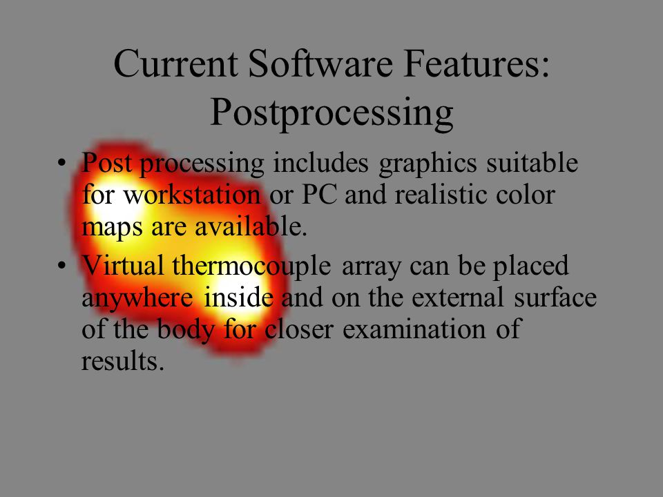 Current Software Features: Postprocessing Post processing includes graphics suitable for workstation or PC and realistic color maps are available.