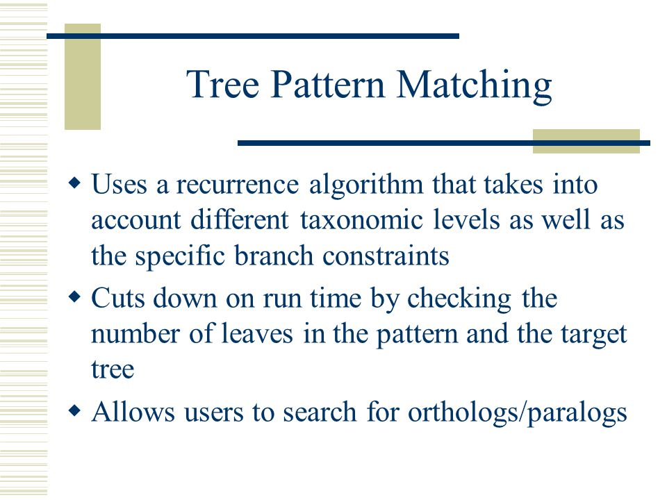 Tree Pattern Matching  Uses a recurrence algorithm that takes into account different taxonomic levels as well as the specific branch constraints  Cuts down on run time by checking the number of leaves in the pattern and the target tree  Allows users to search for orthologs/paralogs