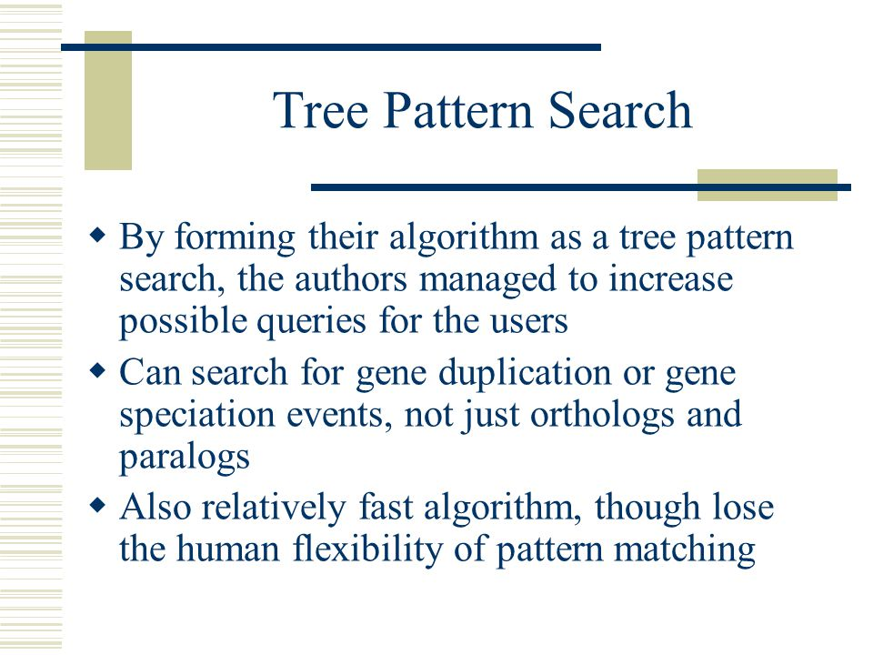 Tree Pattern Search  By forming their algorithm as a tree pattern search, the authors managed to increase possible queries for the users  Can search for gene duplication or gene speciation events, not just orthologs and paralogs  Also relatively fast algorithm, though lose the human flexibility of pattern matching