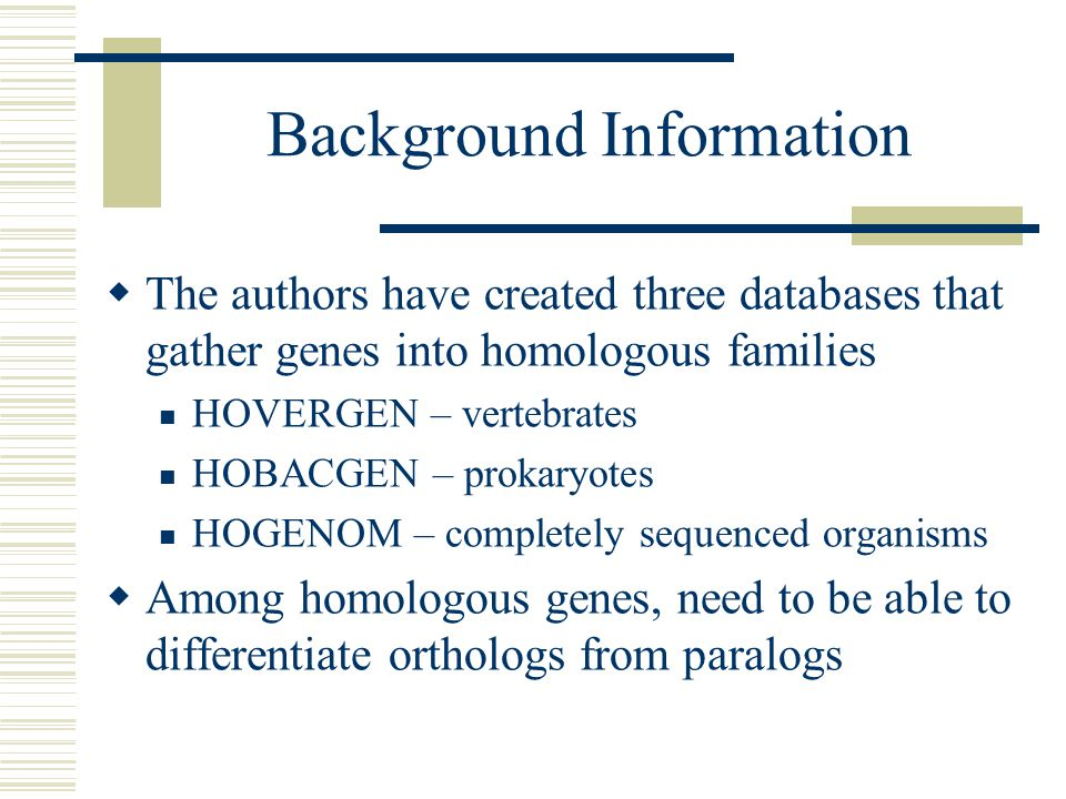 Background Information  The authors have created three databases that gather genes into homologous families HOVERGEN – vertebrates HOBACGEN – prokaryotes HOGENOM – completely sequenced organisms  Among homologous genes, need to be able to differentiate orthologs from paralogs