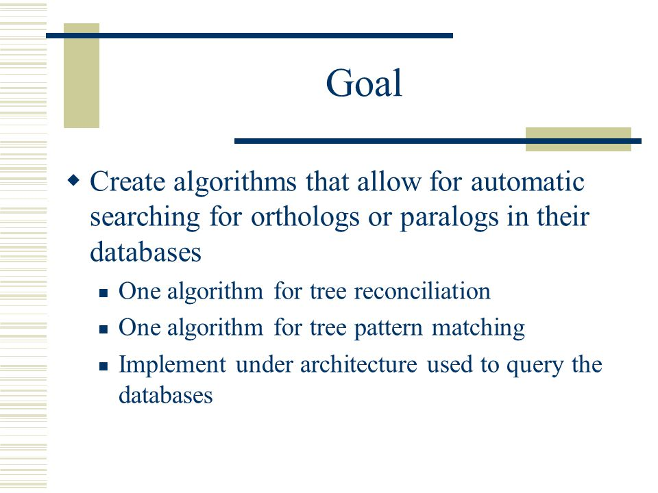 Goal  Create algorithms that allow for automatic searching for orthologs or paralogs in their databases One algorithm for tree reconciliation One algorithm for tree pattern matching Implement under architecture used to query the databases