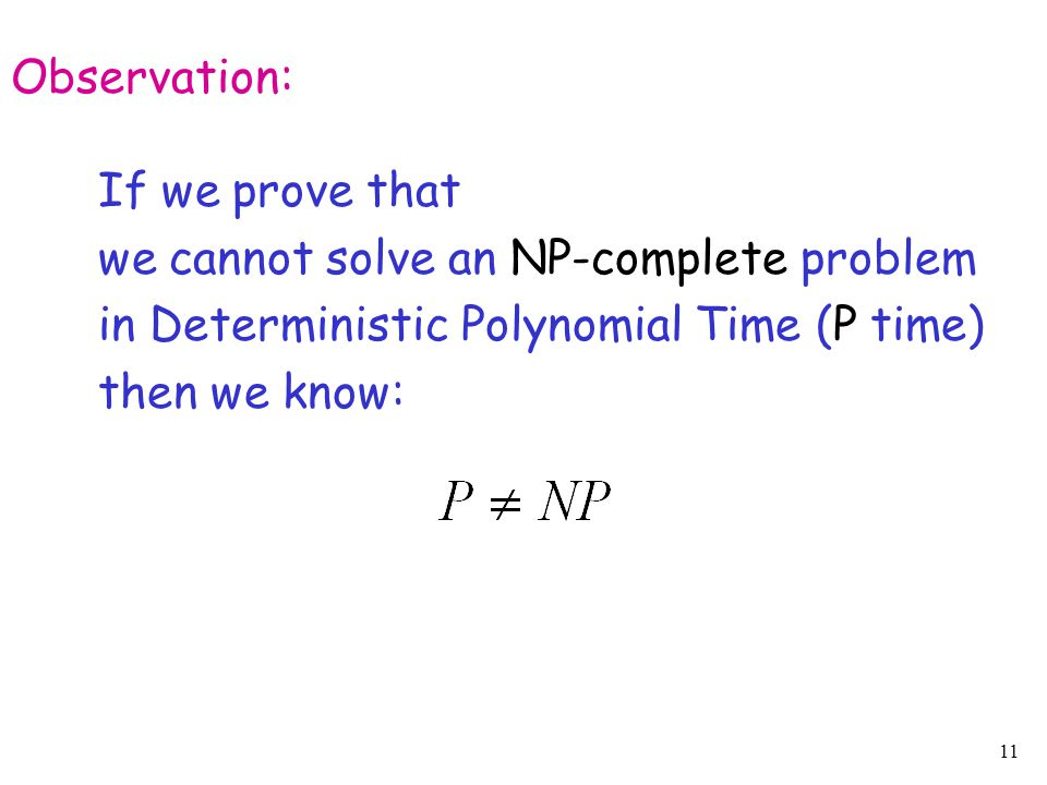 11 Observation: If we prove that we cannot solve an NP-complete problem in Deterministic Polynomial Time (P time) then we know: