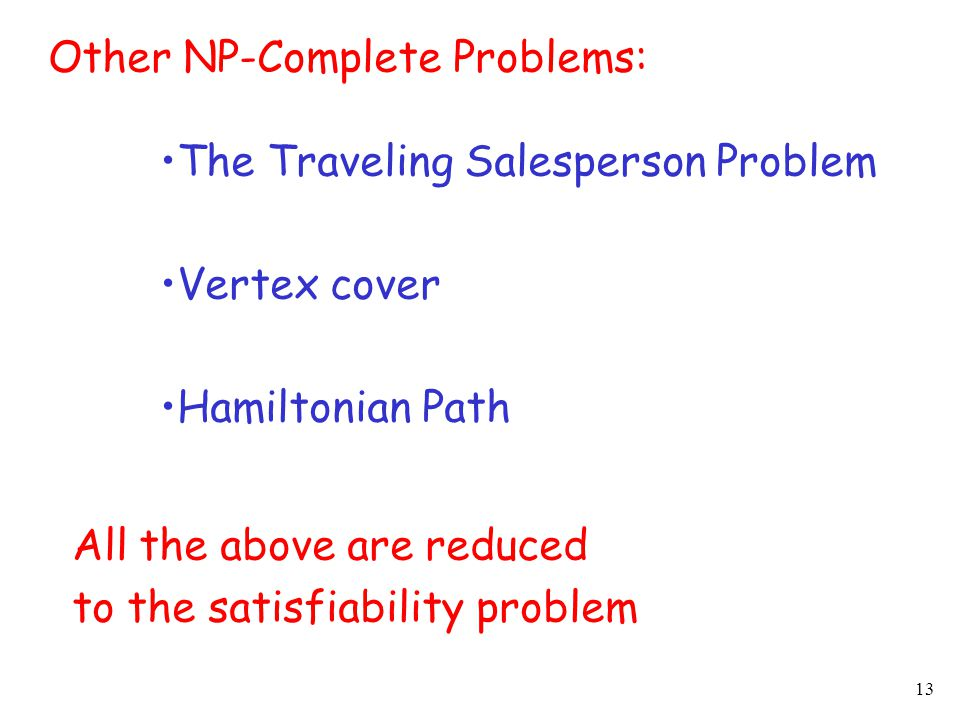 13 Other NP-Complete Problems: The Traveling Salesperson Problem Vertex cover Hamiltonian Path All the above are reduced to the satisfiability problem
