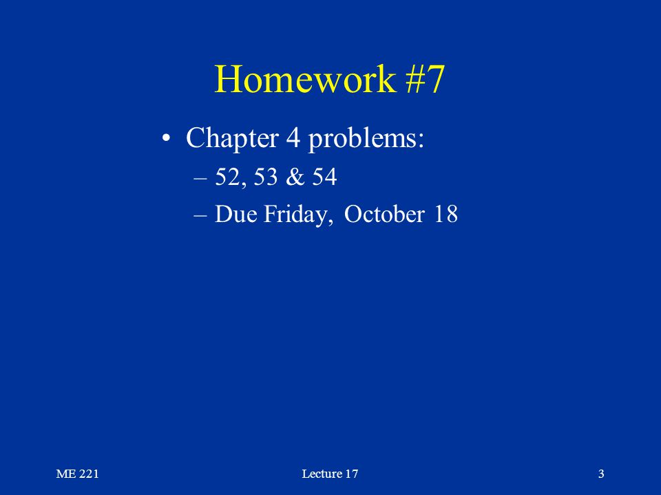 ME 221Lecture 173 Homework #7 Chapter 4 problems: –52, 53 & 54 –Due Friday, October 18