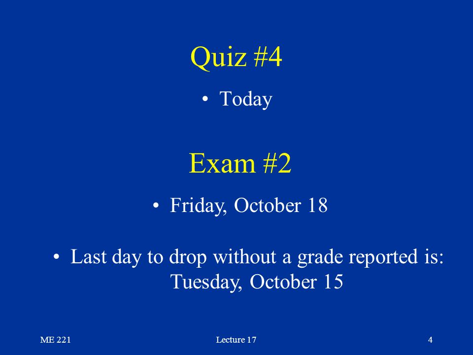 ME 221Lecture 174 Quiz #4 Today Exam #2 Friday, October 18 Last day to drop without a grade reported is: Tuesday, October 15