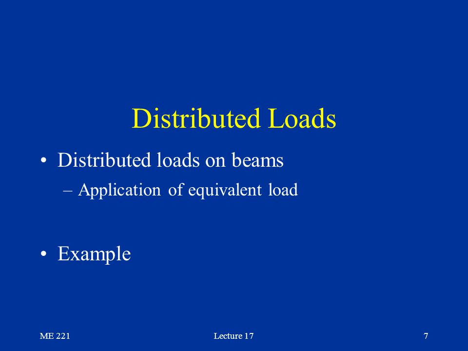 ME 221Lecture 177 Distributed Loads Distributed loads on beams –Application of equivalent load Example