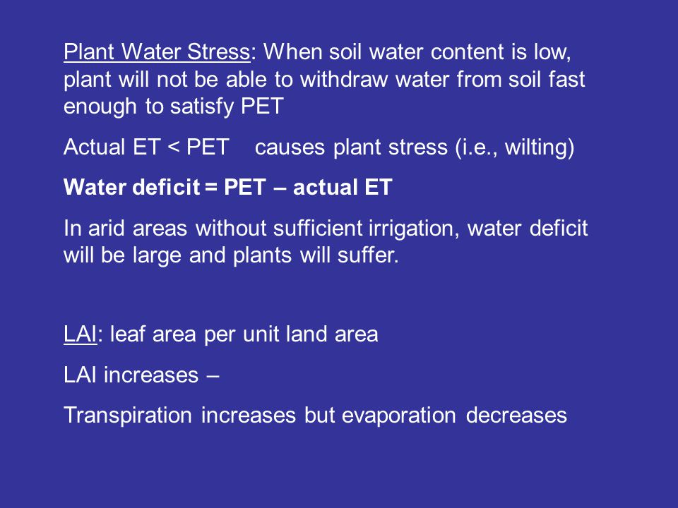 Plant Water Stress: When soil water content is low, plant will not be able to withdraw water from soil fast enough to satisfy PET Actual ET < PET causes plant stress (i.e., wilting) Water deficit = PET – actual ET In arid areas without sufficient irrigation, water deficit will be large and plants will suffer.