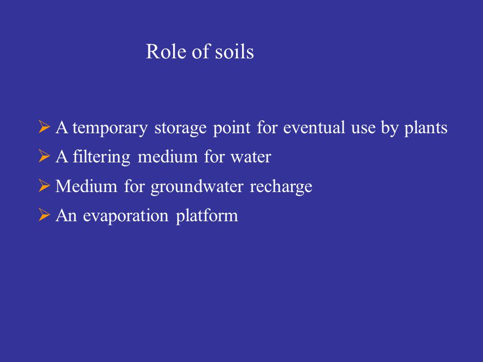  A temporary storage point for eventual use by plants  A filtering medium for water  Medium for groundwater recharge  An evaporation platform Role of soils