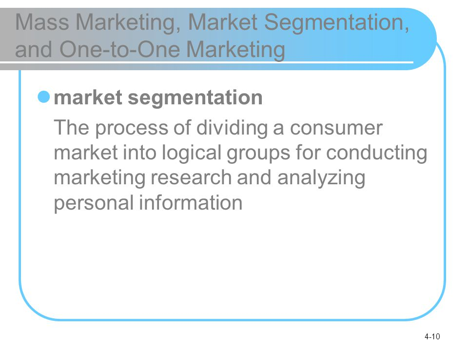 4-10 Mass Marketing, Market Segmentation, and One-to-One Marketing market segmentation The process of dividing a consumer market into logical groups for conducting marketing research and analyzing personal information