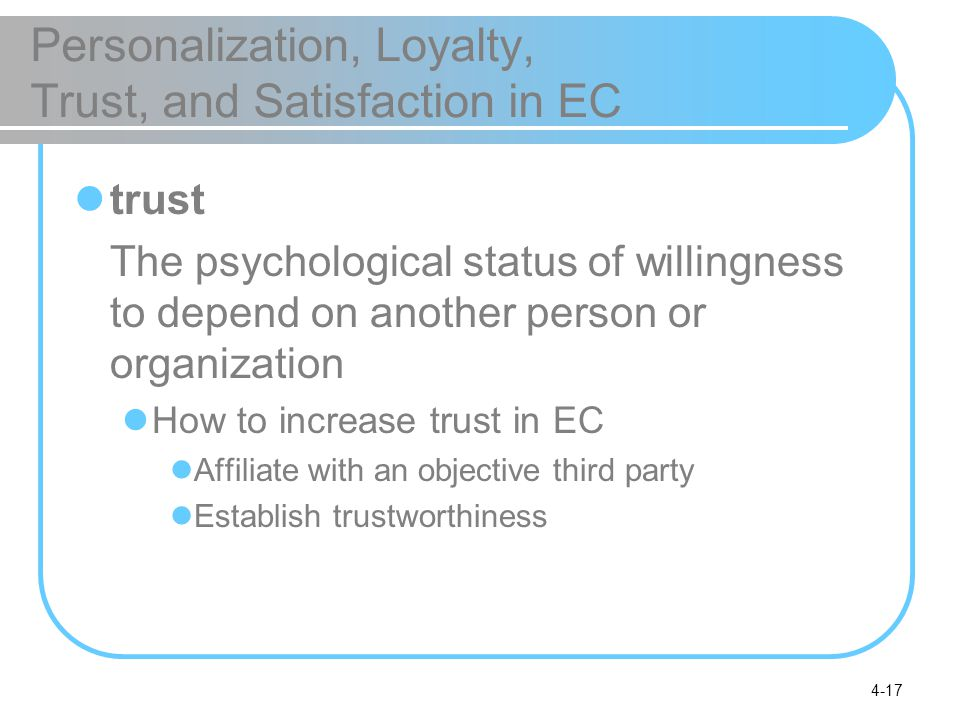 4-17 Personalization, Loyalty, Trust, and Satisfaction in EC trust The psychological status of willingness to depend on another person or organization How to increase trust in EC Affiliate with an objective third party Establish trustworthiness