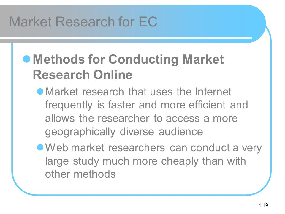 4-19 Market Research for EC Methods for Conducting Market Research Online Market research that uses the Internet frequently is faster and more efficient and allows the researcher to access a more geographically diverse audience Web market researchers can conduct a very large study much more cheaply than with other methods