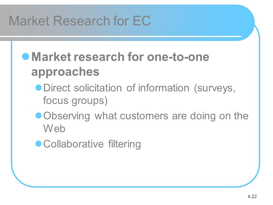 4-22 Market Research for EC Market research for one-to-one approaches Direct solicitation of information (surveys, focus groups) Observing what customers are doing on the Web Collaborative filtering