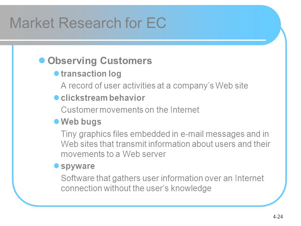 4-24 Market Research for EC Observing Customers transaction log A record of user activities at a company's Web site clickstream behavior Customer movements on the Internet Web bugs Tiny graphics files embedded in  messages and in Web sites that transmit information about users and their movements to a Web server spyware Software that gathers user information over an Internet connection without the user's knowledge