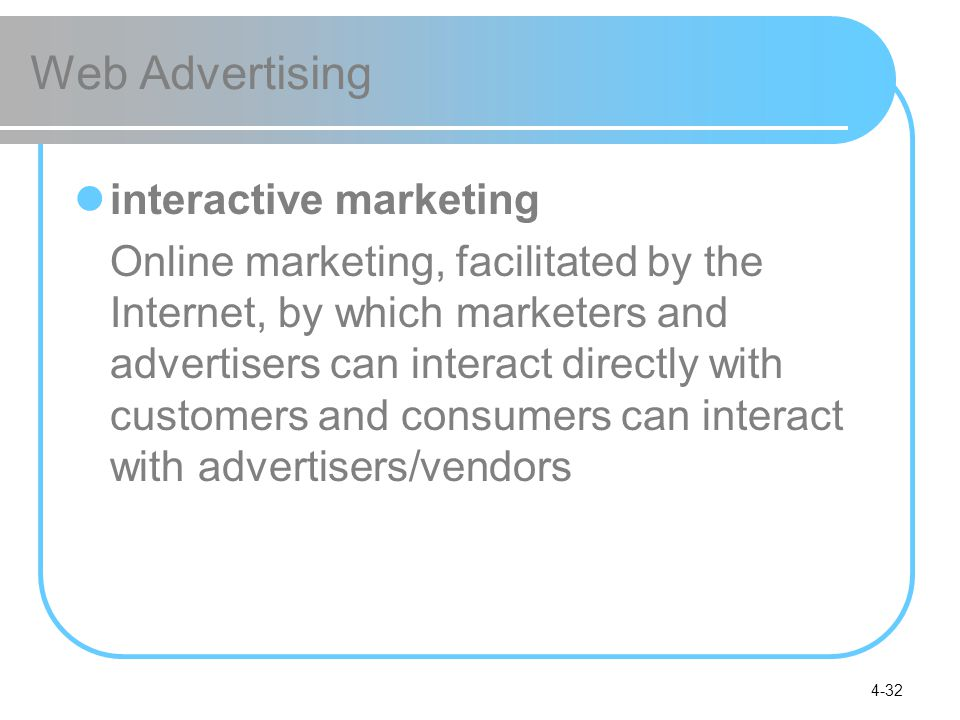 4-32 Web Advertising interactive marketing Online marketing, facilitated by the Internet, by which marketers and advertisers can interact directly with customers and consumers can interact with advertisers/vendors