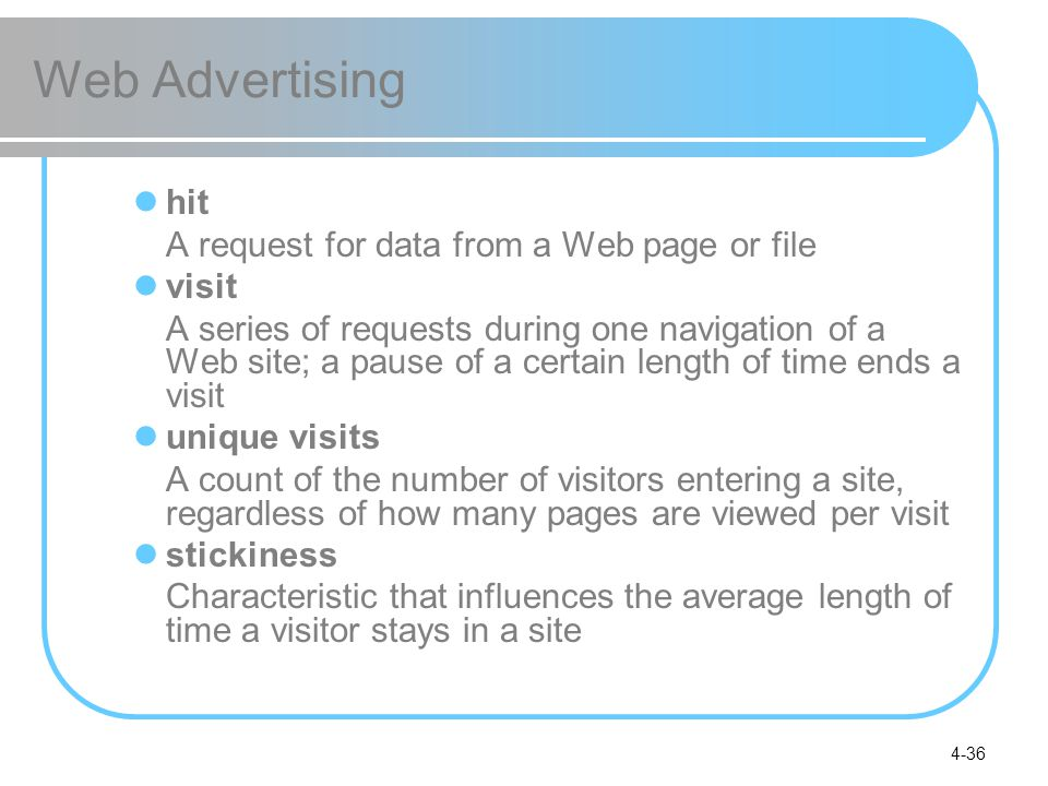 4-36 Web Advertising hit A request for data from a Web page or file visit A series of requests during one navigation of a Web site; a pause of a certain length of time ends a visit unique visits A count of the number of visitors entering a site, regardless of how many pages are viewed per visit stickiness Characteristic that influences the average length of time a visitor stays in a site