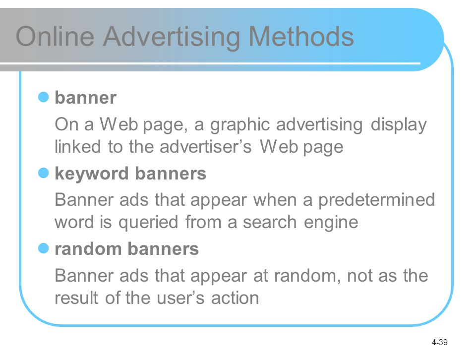 4-39 Online Advertising Methods banner On a Web page, a graphic advertising display linked to the advertiser's Web page keyword banners Banner ads that appear when a predetermined word is queried from a search engine random banners Banner ads that appear at random, not as the result of the user's action