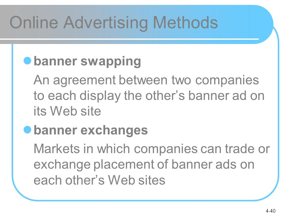 4-40 Online Advertising Methods banner swapping An agreement between two companies to each display the other's banner ad on its Web site banner exchanges Markets in which companies can trade or exchange placement of banner ads on each other's Web sites