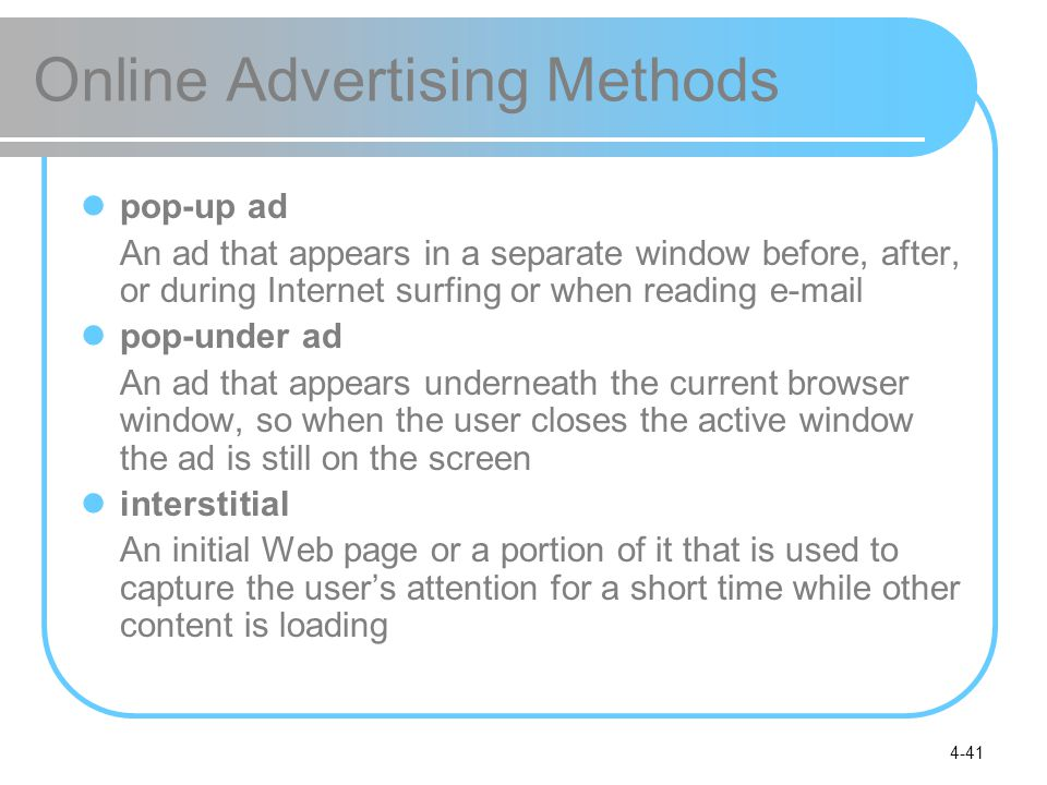 4-41 Online Advertising Methods pop-up ad An ad that appears in a separate window before, after, or during Internet surfing or when reading  pop-under ad An ad that appears underneath the current browser window, so when the user closes the active window the ad is still on the screen interstitial An initial Web page or a portion of it that is used to capture the user's attention for a short time while other content is loading