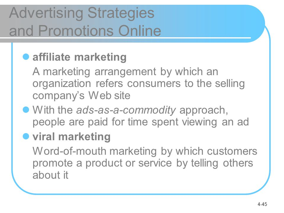 4-45 Advertising Strategies and Promotions Online affiliate marketing A marketing arrangement by which an organization refers consumers to the selling company's Web site With the ads-as-a-commodity approach, people are paid for time spent viewing an ad viral marketing Word-of-mouth marketing by which customers promote a product or service by telling others about it