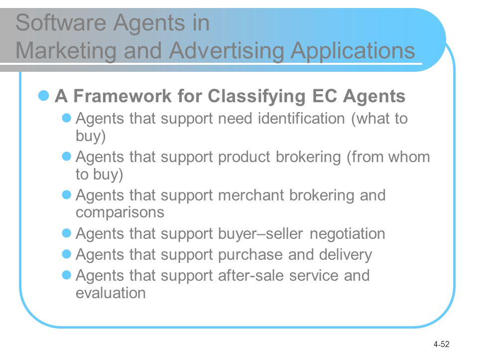 4-52 Software Agents in Marketing and Advertising Applications A Framework for Classifying EC Agents Agents that support need identification (what to buy) Agents that support product brokering (from whom to buy) Agents that support merchant brokering and comparisons Agents that support buyer–seller negotiation Agents that support purchase and delivery Agents that support after-sale service and evaluation