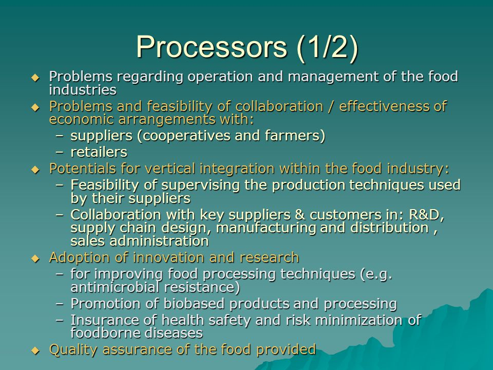 Processors (1/2)  Problems regarding operation and management of the food industries  Problems and feasibility of collaboration / effectiveness of economic arrangements with: –suppliers (cooperatives and farmers) –retailers  Potentials for vertical integration within the food industry: –Feasibility of supervising the production techniques used by their suppliers –Collaboration with key suppliers & customers in: R&D, supply chain design, manufacturing and distribution, sales administration  Adoption of innovation and research –for improving food processing techniques (e.g.