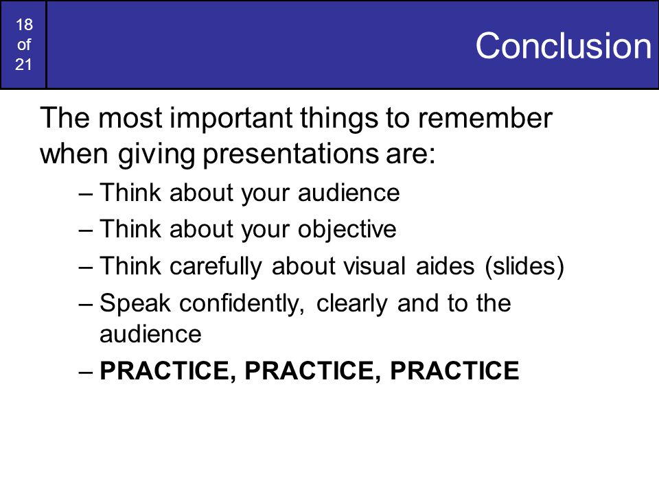 17 of 21 Handling Questions Questions at the end are just about the most important part of a presentation –Repeat the question to the audience –Restate or ask for clarification if necessary –Request that questions are asked during the talk or afterwards –Avoid prolonged one-to-one discussions –If you can't answer a question, just say so –Have a dedicated questions slide