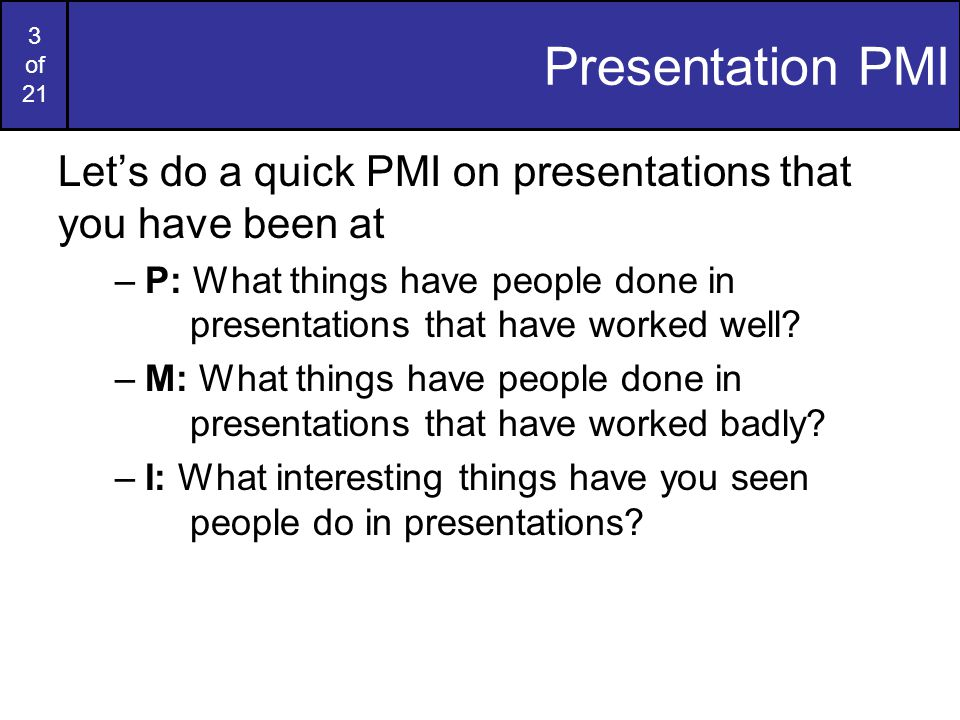 2 of 21 Contents In today s lecture we'll discuss giving good presentations –Presentation PMI –Edward Tufte's Tips –Death by PowerPoint.