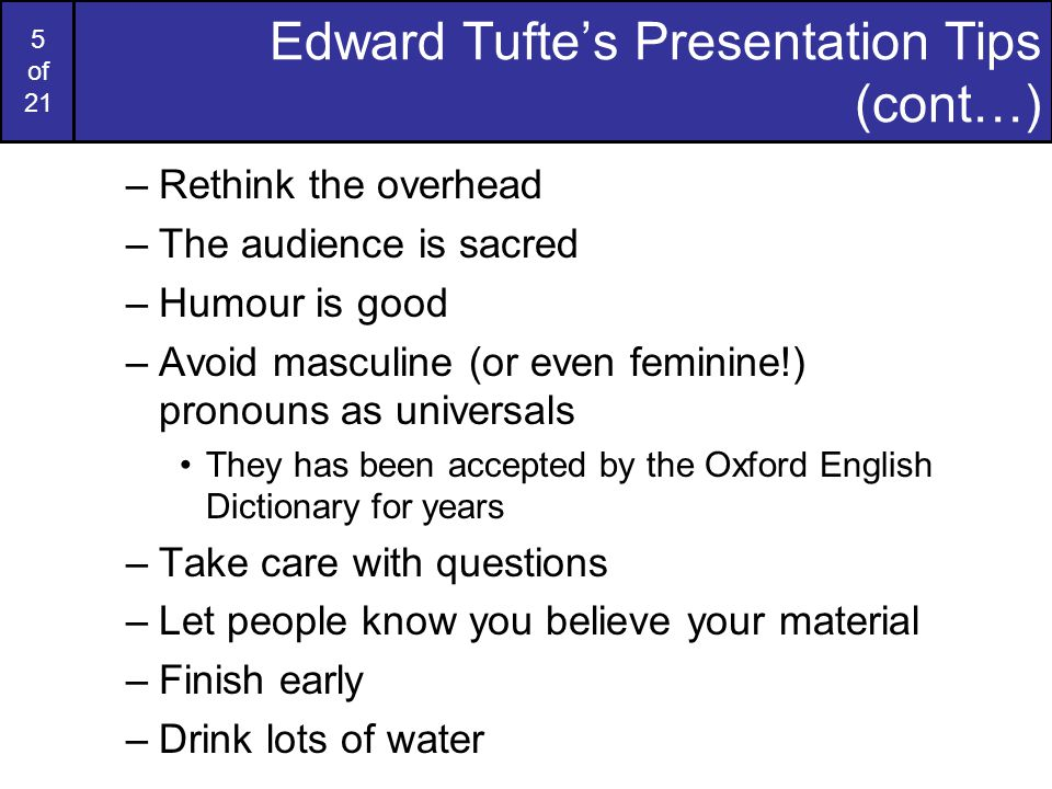 4 of 21 Edward Tufte's Presentation Tips Edward Tufte makes the following suggestions for giving presentations: –Show up early –Have a strong opening What s the problem.