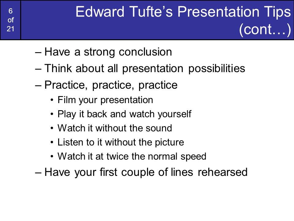 5 of 21 Edward Tufte's Presentation Tips (cont…) –Rethink the overhead –The audience is sacred –Humour is good –Avoid masculine (or even feminine!) pronouns as universals They has been accepted by the Oxford English Dictionary for years –Take care with questions –Let people know you believe your material –Finish early –Drink lots of water