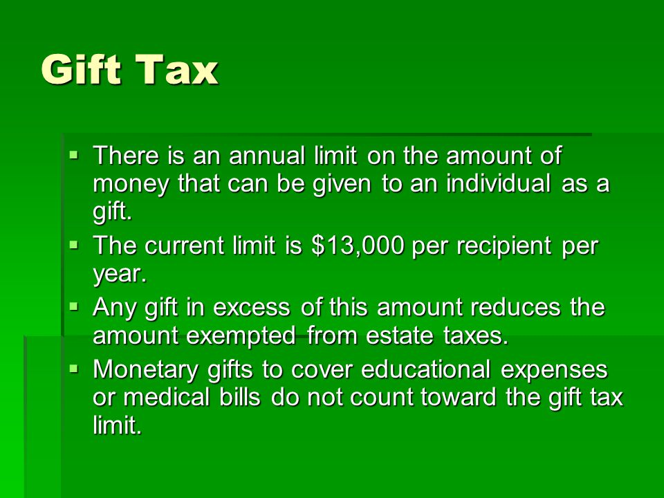 Gift Tax  There is an annual limit on the amount of money that can be given to an individual as a gift.