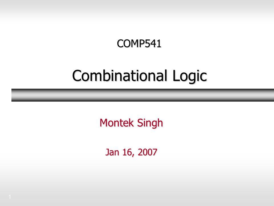 1 COMP541 Combinational Logic Montek Singh Jan 16, 2007