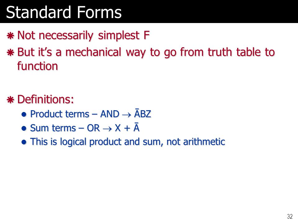 32 Standard Forms  Not necessarily simplest F  But it's a mechanical way to go from truth table to function  Definitions: Product terms – AND  ĀBZ Product terms – AND  ĀBZ Sum terms – OR  X + Ā Sum terms – OR  X + Ā This is logical product and sum, not arithmetic This is logical product and sum, not arithmetic
