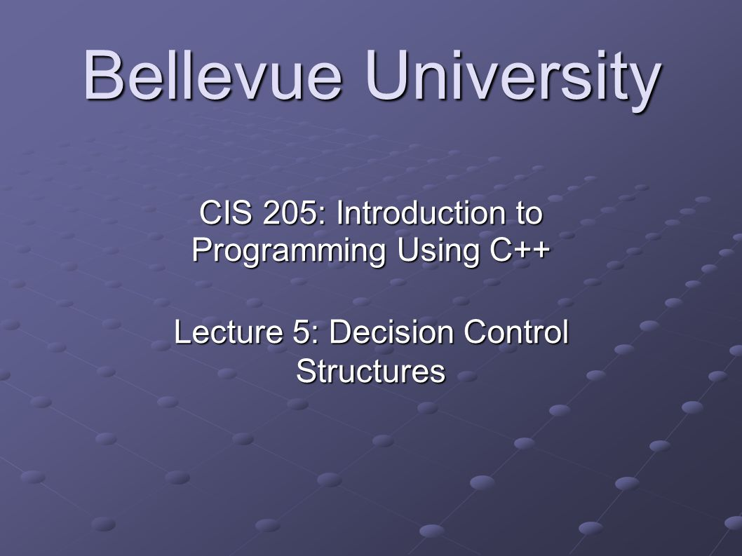 Bellevue University CIS 205: Introduction to Programming Using C++ Lecture 5: Decision Control Structures