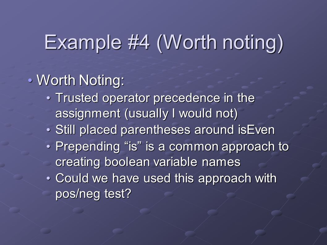 Example #4 (Worth noting) Worth Noting: Worth Noting: Trusted operator precedence in the assignment (usually I would not) Trusted operator precedence in the assignment (usually I would not) Still placed parentheses around isEven Still placed parentheses around isEven Prepending is is a common approach to creating boolean variable names Prepending is is a common approach to creating boolean variable names Could we have used this approach with pos/neg test.