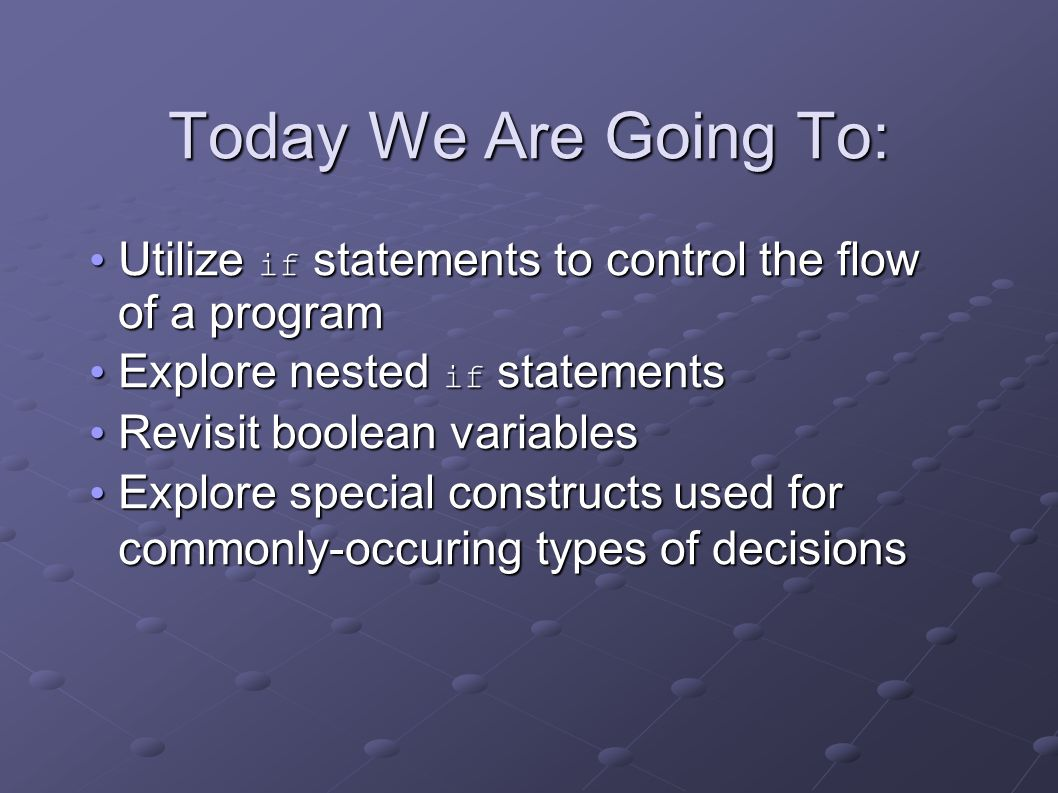 Today We Are Going To: Utilize if statements to control the flow of a program Utilize if statements to control the flow of a program Explore nested if statements Explore nested if statements Revisit boolean variables Revisit boolean variables Explore special constructs used for commonly-occuring types of decisions Explore special constructs used for commonly-occuring types of decisions