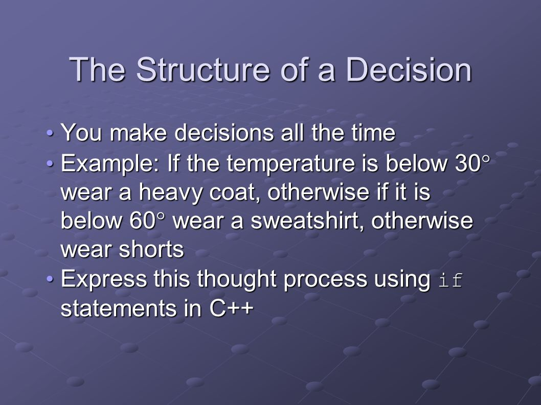 The Structure of a Decision You make decisions all the time You make decisions all the time Example: If the temperature is below 30° wear a heavy coat, otherwise if it is below 60° wear a sweatshirt, otherwise wear shorts Example: If the temperature is below 30° wear a heavy coat, otherwise if it is below 60° wear a sweatshirt, otherwise wear shorts Express this thought process using if statements in C++ Express this thought process using if statements in C++