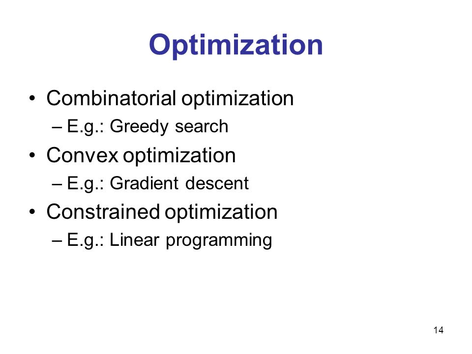 Optimization Combinatorial optimization –E.g.: Greedy search Convex optimization –E.g.: Gradient descent Constrained optimization –E.g.: Linear programming 14