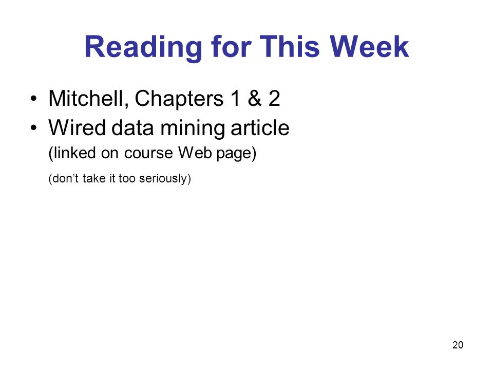 Mitchell, Chapters 1 & 2 Wired data mining article (linked on course Web page) (don't take it too seriously) Reading for This Week 20