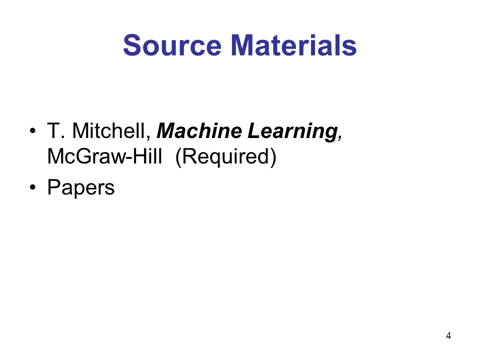 Source Materials T. Mitchell, Machine Learning, McGraw-Hill (Required) Papers 4