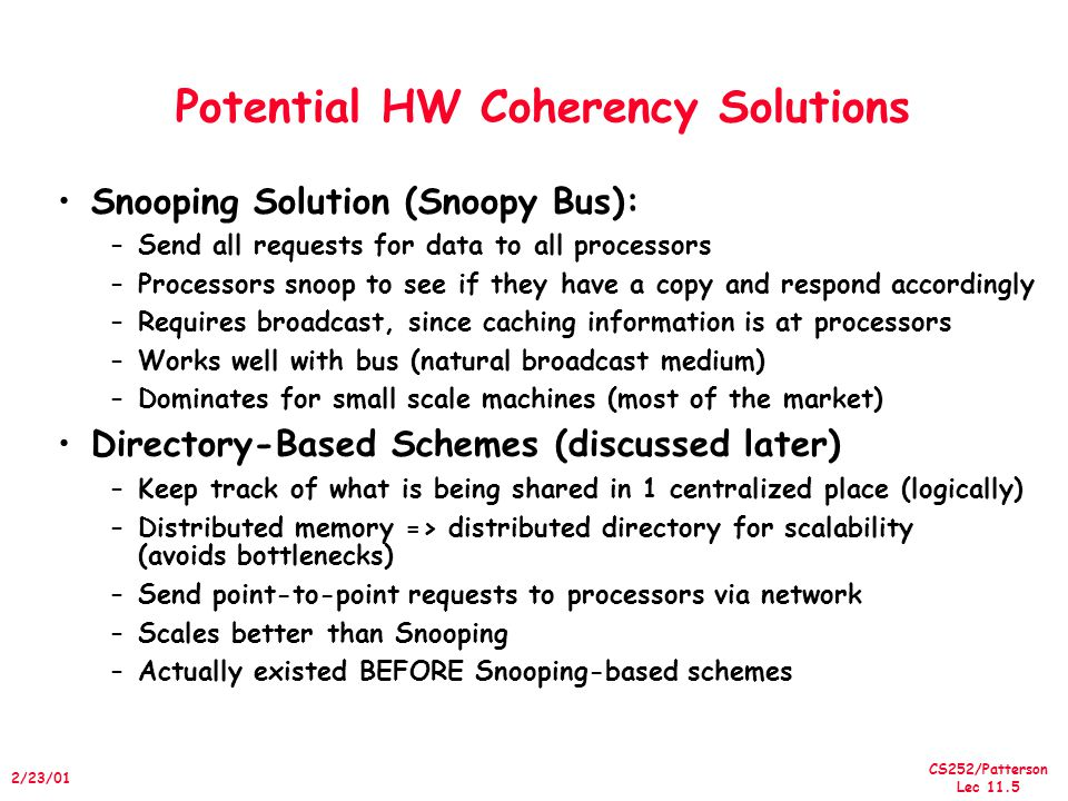 CS252/Patterson Lec /23/01 Potential HW Coherency Solutions Snooping Solution (Snoopy Bus): –Send all requests for data to all processors –Processors snoop to see if they have a copy and respond accordingly –Requires broadcast, since caching information is at processors –Works well with bus (natural broadcast medium) –Dominates for small scale machines (most of the market) Directory-Based Schemes (discussed later) –Keep track of what is being shared in 1 centralized place (logically) –Distributed memory => distributed directory for scalability (avoids bottlenecks) –Send point-to-point requests to processors via network –Scales better than Snooping –Actually existed BEFORE Snooping-based schemes
