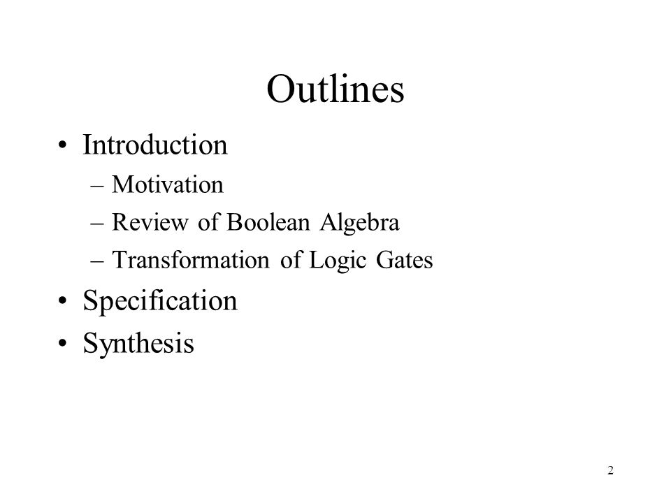 2 Outlines Introduction –Motivation –Review of Boolean Algebra –Transformation of Logic Gates Specification Synthesis