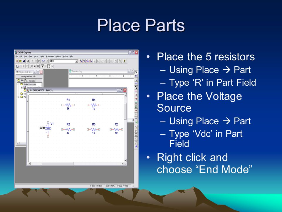 Place Parts Place the 5 resistors –Using Place  Part –Type 'R' in Part Field Place the Voltage Source –Using Place  Part –Type 'Vdc' in Part Field Right click and choose End Mode