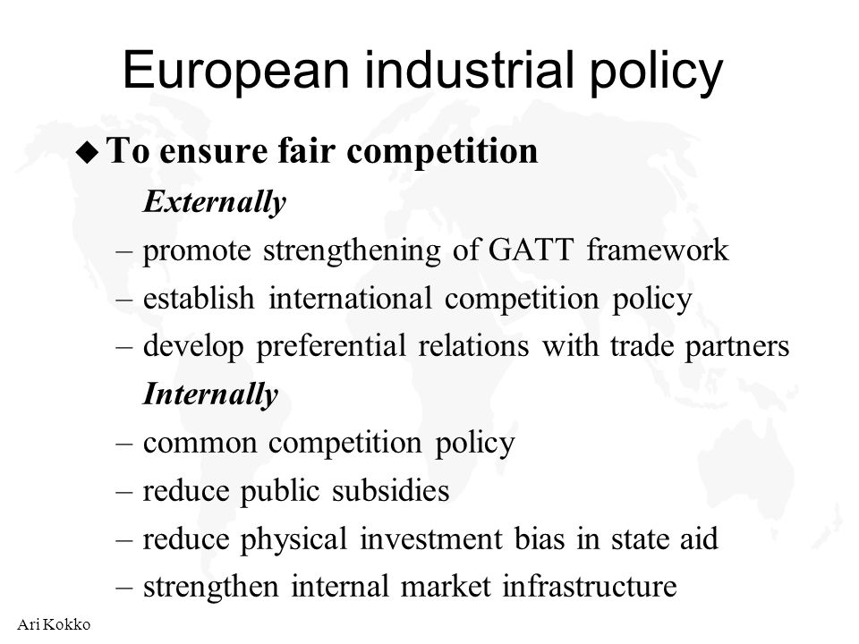 Ari Kokko European industrial policy u To ensure fair competition Externally –promote strengthening of GATT framework –establish international competition policy –develop preferential relations with trade partners Internally –common competition policy –reduce public subsidies –reduce physical investment bias in state aid –strengthen internal market infrastructure