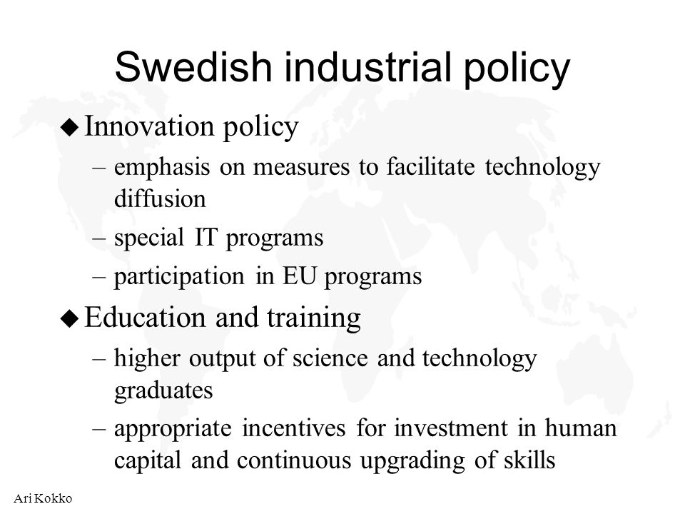 Ari Kokko Swedish industrial policy u Innovation policy –emphasis on measures to facilitate technology diffusion –special IT programs –participation in EU programs u Education and training –higher output of science and technology graduates –appropriate incentives for investment in human capital and continuous upgrading of skills