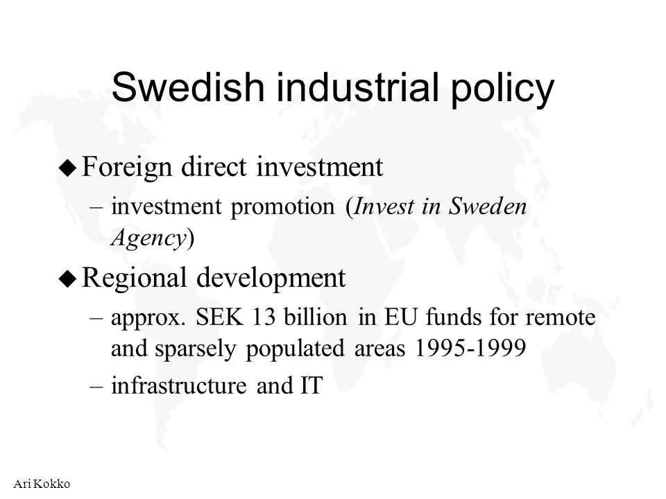 Ari Kokko Swedish industrial policy u Foreign direct investment –investment promotion (Invest in Sweden Agency) u Regional development –approx.