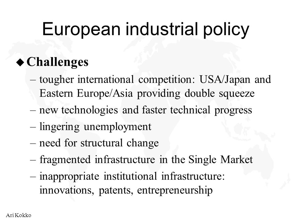 Ari Kokko European industrial policy u Challenges –tougher international competition: USA/Japan and Eastern Europe/Asia providing double squeeze –new technologies and faster technical progress –lingering unemployment –need for structural change –fragmented infrastructure in the Single Market –inappropriate institutional infrastructure: innovations, patents, entrepreneurship