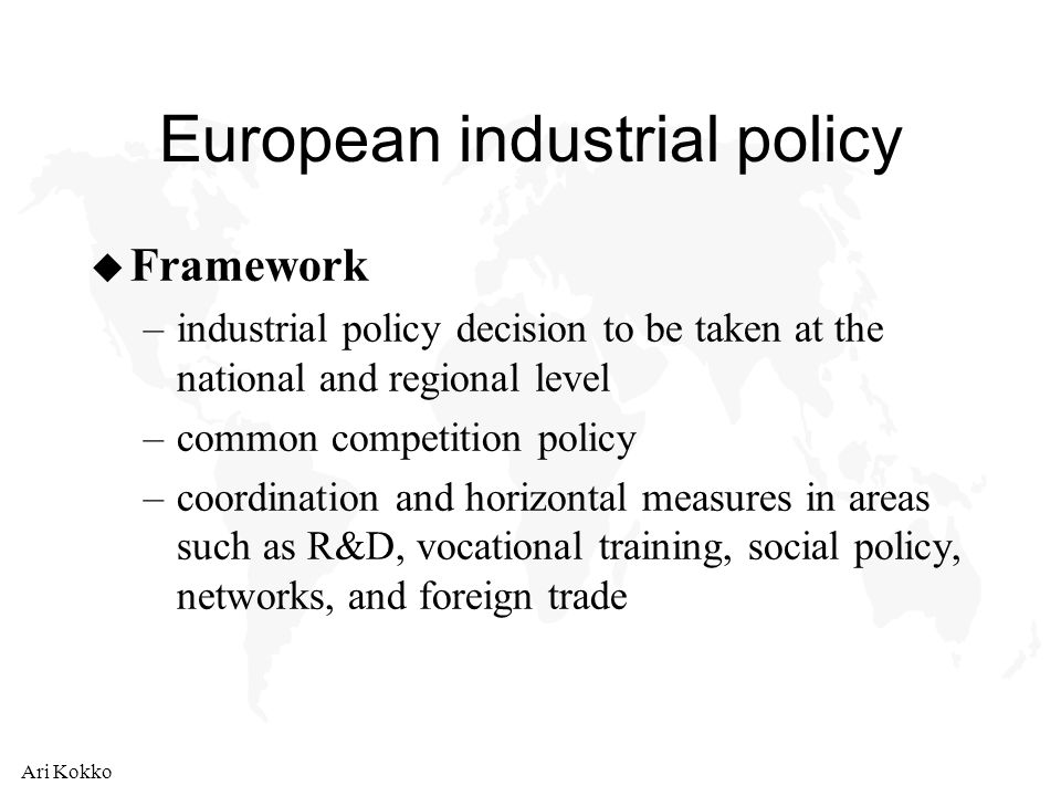 Ari Kokko European industrial policy u Framework –industrial policy decision to be taken at the national and regional level –common competition policy –coordination and horizontal measures in areas such as R&D, vocational training, social policy, networks, and foreign trade