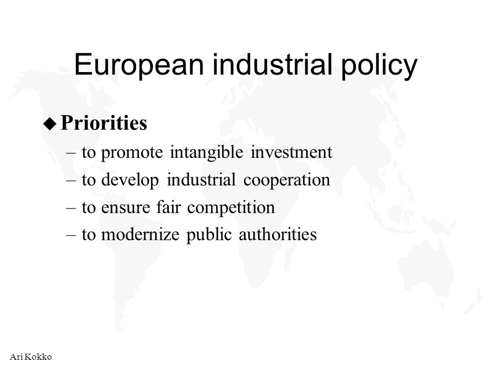 Ari Kokko European industrial policy u Priorities –to promote intangible investment –to develop industrial cooperation –to ensure fair competition –to modernize public authorities