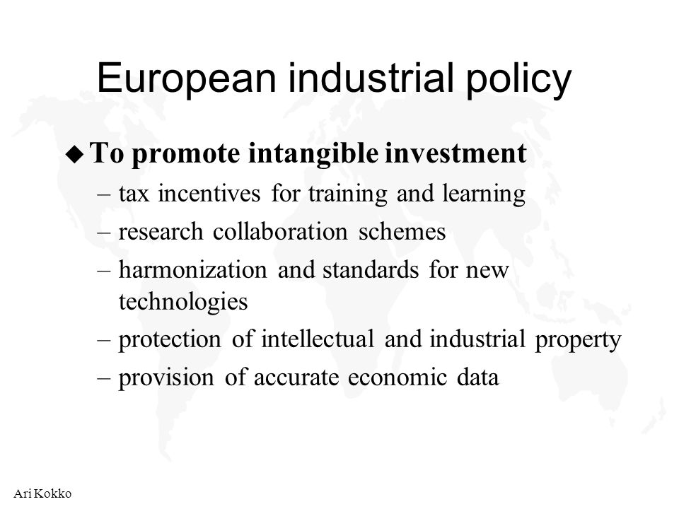 Ari Kokko European industrial policy u To promote intangible investment –tax incentives for training and learning –research collaboration schemes –harmonization and standards for new technologies –protection of intellectual and industrial property –provision of accurate economic data